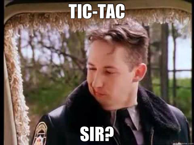 TIC-TAC SIR?  dumb and dumber cop