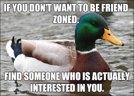 If you don't want to be friend zoned. Find someone who is actually interested in you. - If you don't want to be friend zoned. Find someone who is actually interested in you.  Actual Advice Mallard