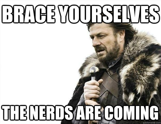 Brace yourselves the nerds are coming - Brace yourselves the nerds are coming  BRACEYOSELVES