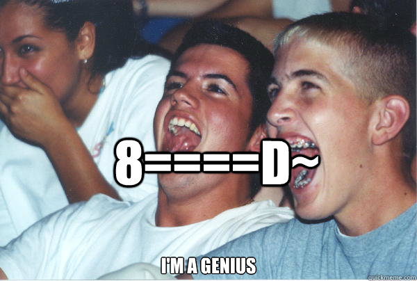 8====D~ i'm a genius  Immature High Schoolers