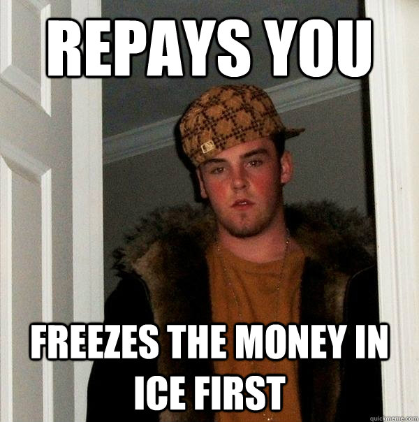 Repays you Freezes the money in ice first - Repays you Freezes the money in ice first  Scumbag Steve