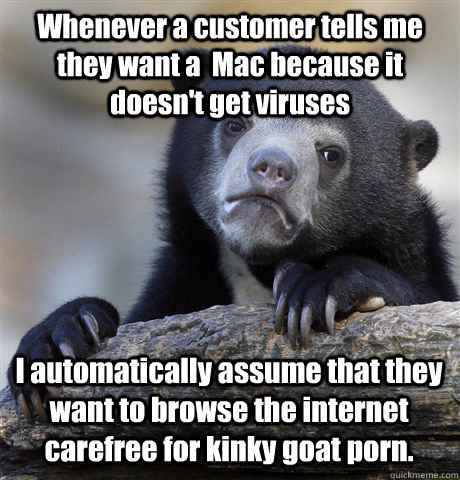 Whenever a customer tells me they want a  Mac because it doesn't get viruses I automatically assume that they want to browse the internet carefree for kinky goat porn. - Whenever a customer tells me they want a  Mac because it doesn't get viruses I automatically assume that they want to browse the internet carefree for kinky goat porn.  Confession Bear