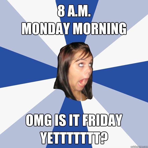 8 a.m.  Monday morning OMG is it friday yettttttt?   - 8 a.m.  Monday morning OMG is it friday yettttttt?    Annoying Facebook Girl
