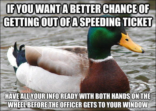 if you want a better chance of getting out of a speeding ticket have all your info ready with both hands on the wheel before the officer gets to your window - if you want a better chance of getting out of a speeding ticket have all your info ready with both hands on the wheel before the officer gets to your window  Actual Advice Mallard