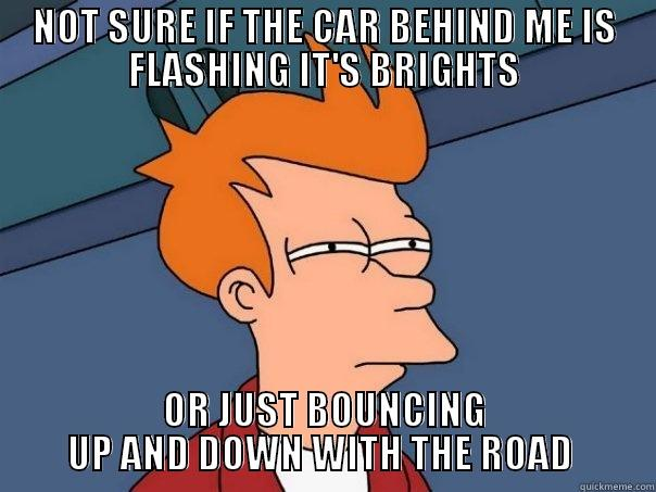 NOT SURE IF THE CAR BEHIND ME IS FLASHING IT'S BRIGHTS OR JUST BOUNCING UP AND DOWN WITH THE ROAD  Futurama Fry
