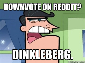 Downvote On Reddit? Dinkleberg.  - Downvote On Reddit? Dinkleberg.   Dinkleberg