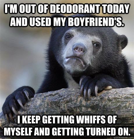 I'm out of deodorant today and used my boyfriend's. I keep getting whiffs of myself and getting turned on. - I'm out of deodorant today and used my boyfriend's. I keep getting whiffs of myself and getting turned on.  Confession Bear