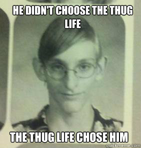 He didn't choose the thug life the thug life chose him - He didn't choose the thug life the thug life chose him  creepy gamer guy