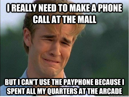 I really need to make a phone call at the mall But I can't use the payphone because I spent all my quarters at the arcade - I really need to make a phone call at the mall But I can't use the payphone because I spent all my quarters at the arcade  1990s Problems