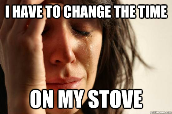 I HAVE TO CHANGE THE TIME ON MY STOVE - I HAVE TO CHANGE THE TIME ON MY STOVE  First World Problems