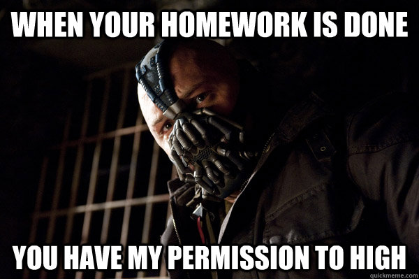 when your homework is done you have my permission to high - when your homework is done you have my permission to high  Severe Punishment Bane