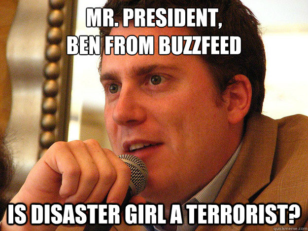 MR. PRESIDENT, BEN FROM BUZZFEED Is Disaster Girl A Terrorist?  Ben from Buzzfeed