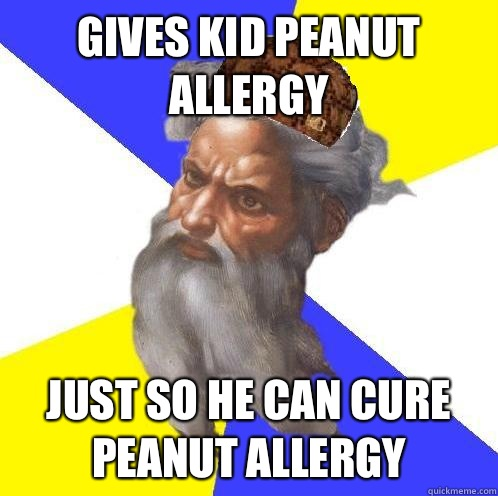 Gives kid peanut allergy Just so he can cure peanut allergy - Gives kid peanut allergy Just so he can cure peanut allergy  Scumbag God