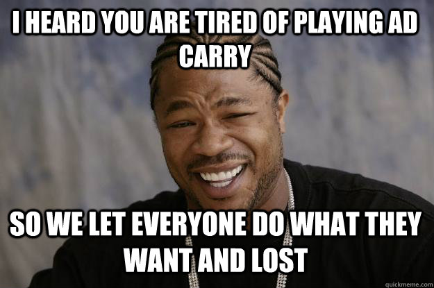 I heard you are tired of playing ad carry So we let everyone do what they want and lost  Xzibit meme