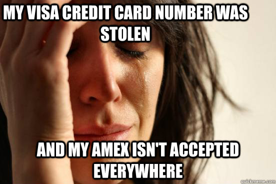 My Visa credit card number was stolen and my amex isn't accepted everywhere - My Visa credit card number was stolen and my amex isn't accepted everywhere  First World Problems