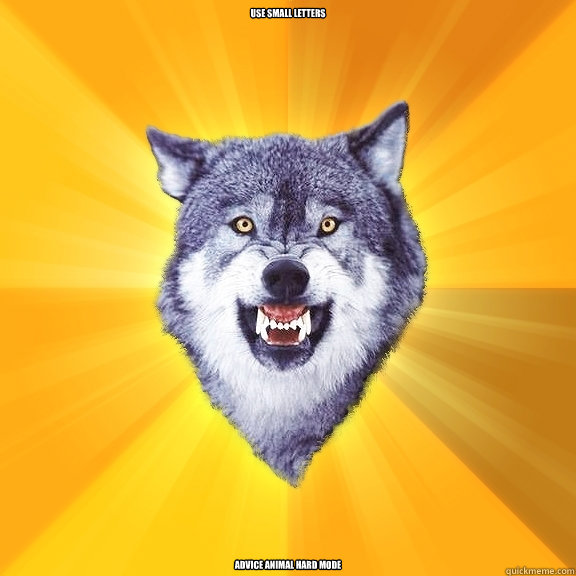 USE SMALL LETTERS ADVICE ANIMAL HARD MODE - USE SMALL LETTERS ADVICE ANIMAL HARD MODE  Courage Wolf
