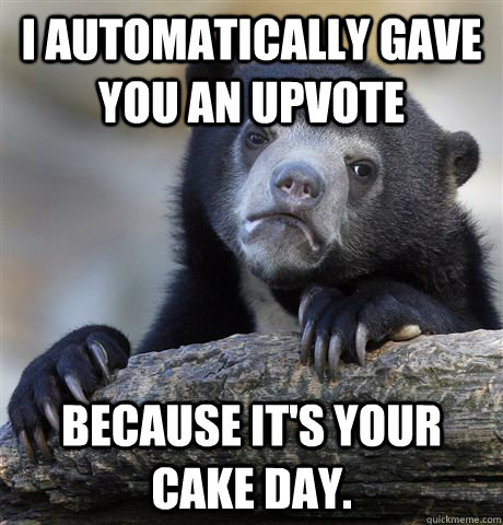 I automatically gave you an upvote because it's your cake day. - I automatically gave you an upvote because it's your cake day.  Confession Bear