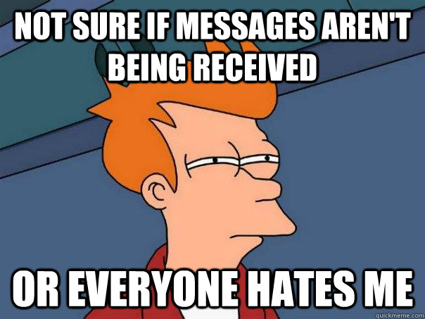 not sure if messages aren't being received  or everyone hates me - not sure if messages aren't being received  or everyone hates me  Futurama Fry