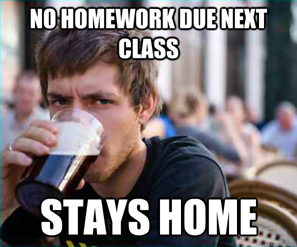 No homework due next class Stays home - No homework due next class Stays home  Lazy College Senior