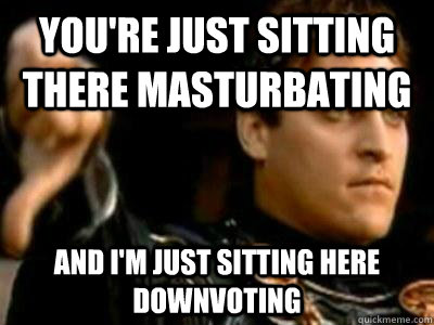 you're just sitting there masturbating and i'm just sitting here downvoting - you're just sitting there masturbating and i'm just sitting here downvoting  Downvoting Roman