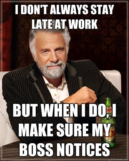 I don't always stay late at work but when I do, I make sure my boss notices - I don't always stay late at work but when I do, I make sure my boss notices  The Most Interesting Man In The World