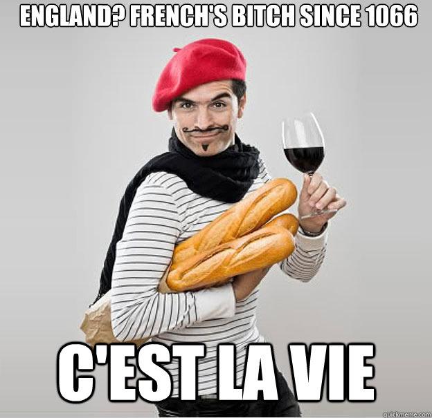 England? French's bitch since 1066 C'est la vie