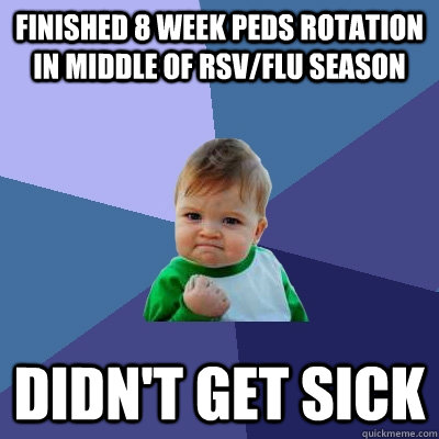 Finished 8 week Peds rotation in middle of RSV/Flu season Didn't get sick - Finished 8 week Peds rotation in middle of RSV/Flu season Didn't get sick  Success Kid
