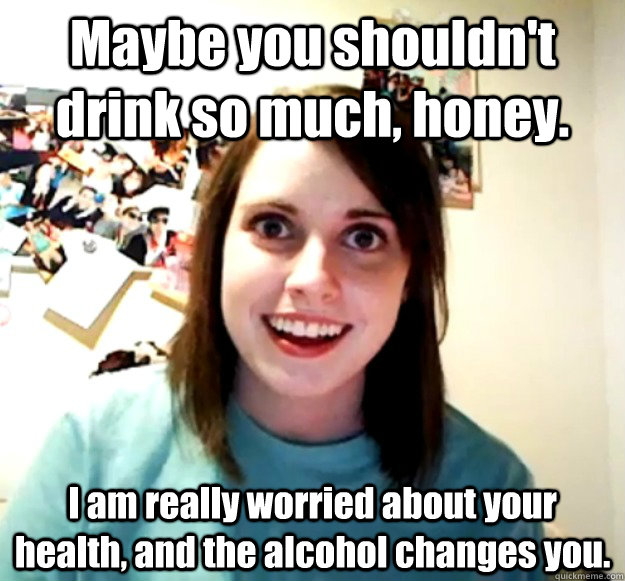 Maybe you shouldn't drink so much, honey. I am really worried about your health, and the alcohol changes you. - Maybe you shouldn't drink so much, honey. I am really worried about your health, and the alcohol changes you.  Overly Attached Girlfriend