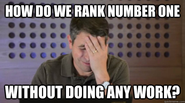 How do we rank number one without doing any work? - How do we rank number one without doing any work?  Facepalm Matt Cutts