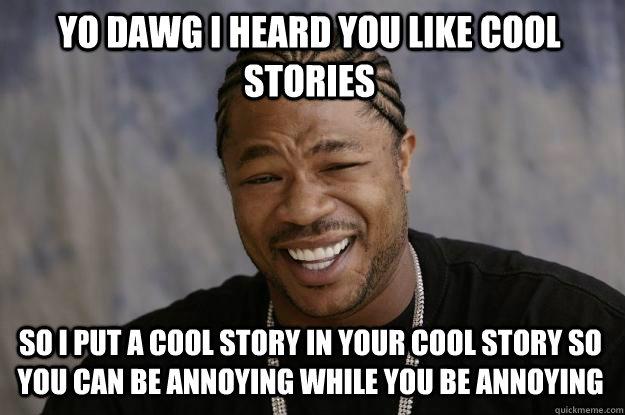 yo dawg i heard you like cool stories so I put a cool story in your cool story so you can be annoying while you be annoying - yo dawg i heard you like cool stories so I put a cool story in your cool story so you can be annoying while you be annoying  Xzibit meme