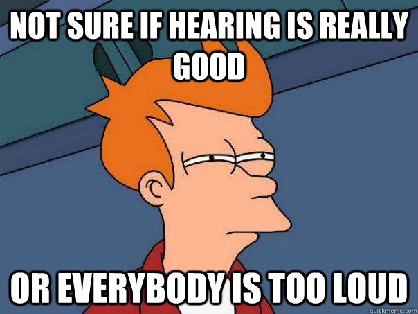 Not sure if hearing is really good Or Everybody is too loud - Not sure if hearing is really good Or Everybody is too loud  Futurama Fry