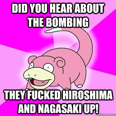 Did you hear about the bombing They fucked hiroshima and nagasaki up! - Did you hear about the bombing They fucked hiroshima and nagasaki up!  Slowpoke