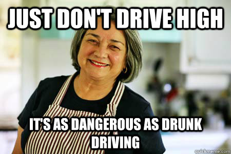 just don't drive high it's as dangerous as drunk driving  Good Gal Mom