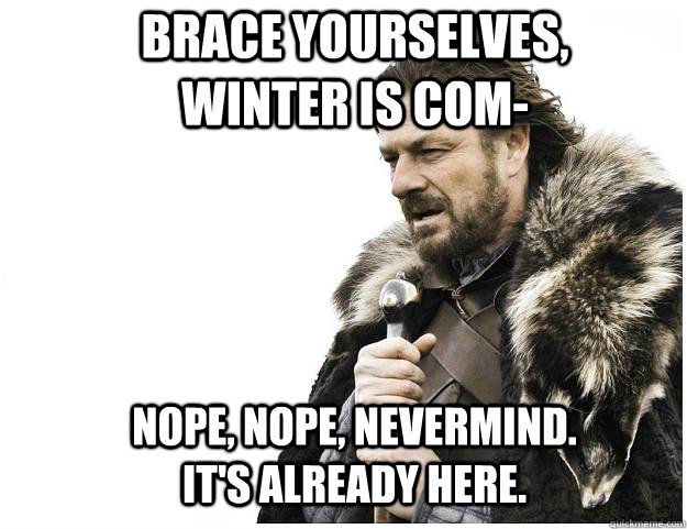 Brace yourselves, winter is com- Nope, nope, nevermind. It's already here. - Brace yourselves, winter is com- Nope, nope, nevermind. It's already here.  Imminent Ned