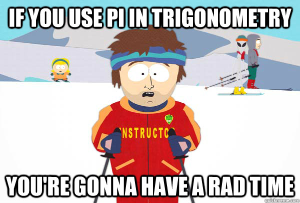 If you use pi in TRIGONOMETRY You're gonna have a rad time - If you use pi in TRIGONOMETRY You're gonna have a rad time  Super Cool Ski Instructor