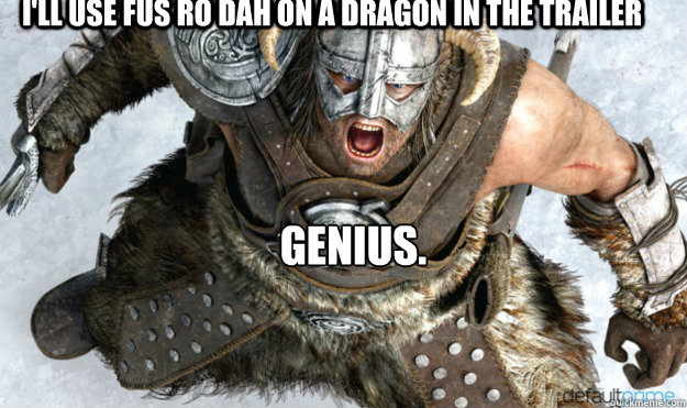 I'll use FUS RO DAH on a dragon in the trailer  genius. - I'll use FUS RO DAH on a dragon in the trailer  genius.  Angry Dovahkiin