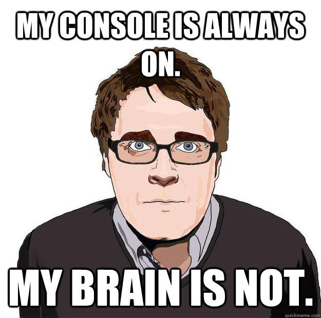 My console is always on. My brain is not.  - My console is always on. My brain is not.   Always Online Adam Orth