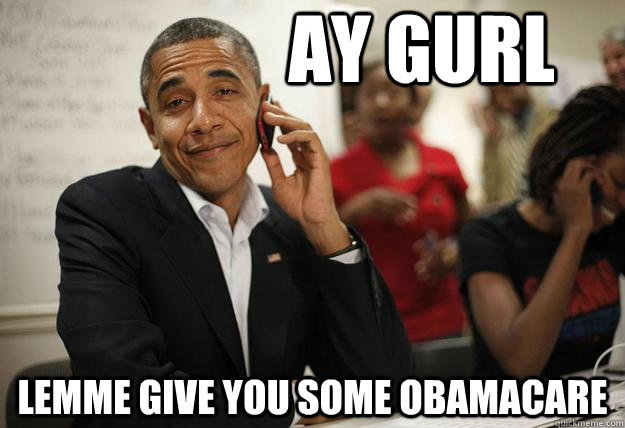 Ay gurl lemme give you some obamacare - Ay gurl lemme give you some obamacare  Misc