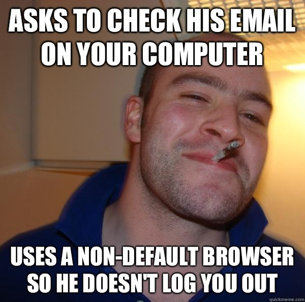 Asks to check his email on your computer  Uses a non-default browser so he Doesn't log you out - Asks to check his email on your computer  Uses a non-default browser so he Doesn't log you out  Misc