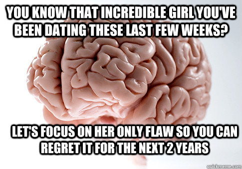 You know that incredible girl you've been dating these last few weeks? Let's focus on her only flaw so you can regret it for the next 2 years - You know that incredible girl you've been dating these last few weeks? Let's focus on her only flaw so you can regret it for the next 2 years  Scumbag Brain