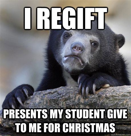 I REGift presents my student give to me for christmas - I REGift presents my student give to me for christmas  Confession Bear