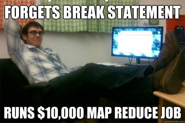 forgets break statement runs $10,000 map reduce job  scumbag data scientist