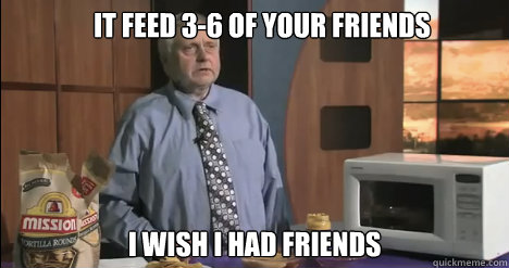 It feed 3-6 of your friends I wish I had friends - It feed 3-6 of your friends I wish I had friends  Sad Old Man