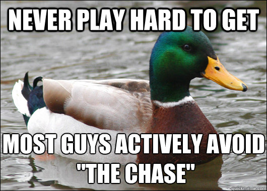 Never play hard to get most guys actively avoid