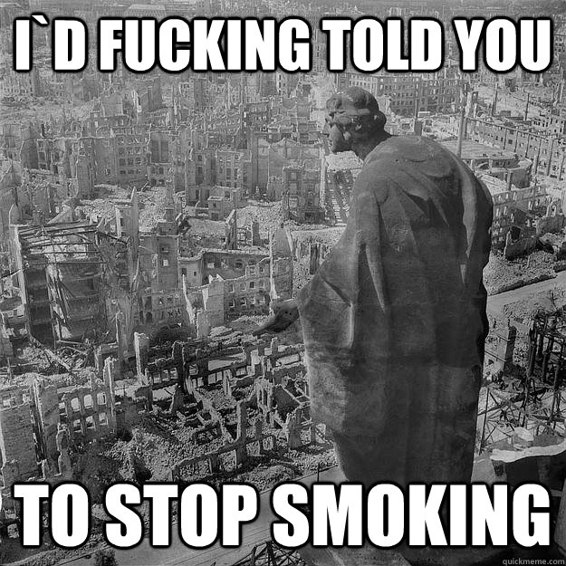 i`d fucking told you to stop smoking