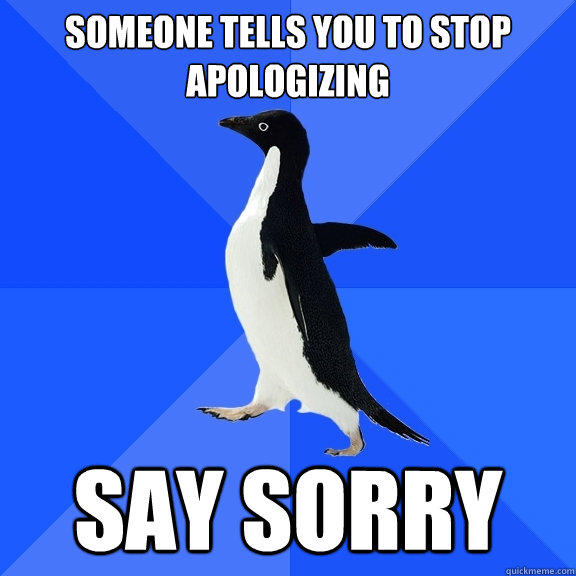 Someone tells you to stop apologizing  Say Sorry - Someone tells you to stop apologizing  Say Sorry  Socially Awkward Penguin