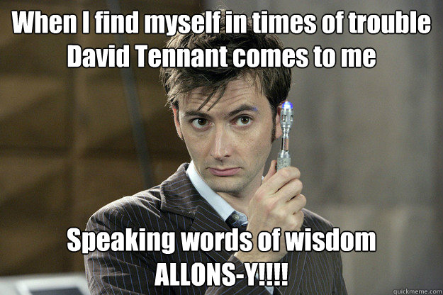 When I find myself in times of trouble David Tennant comes to me Speaking words of wisdom ALLONS-Y!!!!