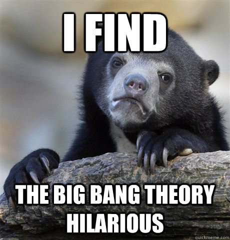 I find The Big Bang Theory Hilarious - I find The Big Bang Theory Hilarious  Confession Bear