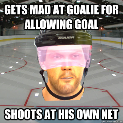 Gets mad at goalie for allowing goal Shoots at his own net