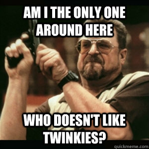 Am i the only one around here who doesn't like twinkies? - Am i the only one around here who doesn't like twinkies?  Am I The Only One Round Here